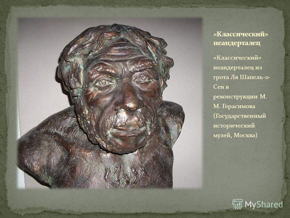 «Классический» неандерталец из грота Ля Шапель-о- Сен в реконструкции М. М. Герасимова (Государственный исторический музей, Москва)