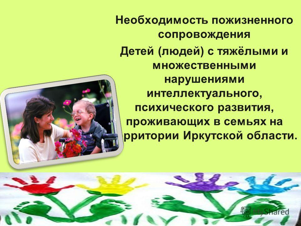 Необходимость пожизненного сопровождения Детей (людей) с тяжёлыми и множественными нарушениями интеллектуального, психического развития, проживающих в семьях на территории Иркутской области.