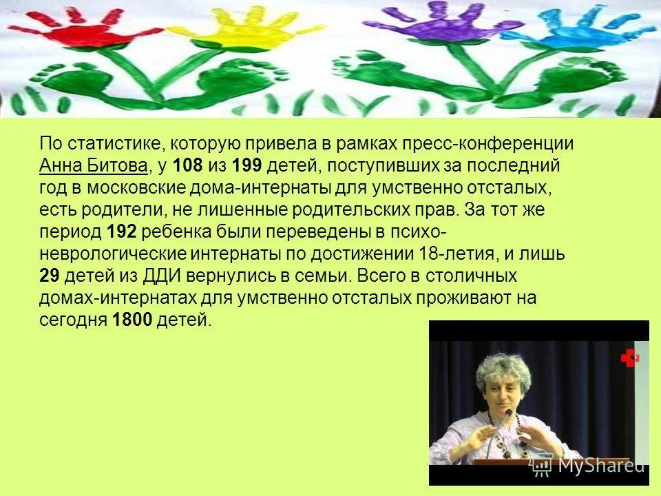По статистике, которую привела в рамках пресс-конференции Анна Битова, у 108 из 199 детей, поступивших за последний год в московские дома-интернаты для умственно отсталых, есть родители, не лишенные родительских прав. За тот же период 192 ребенка был