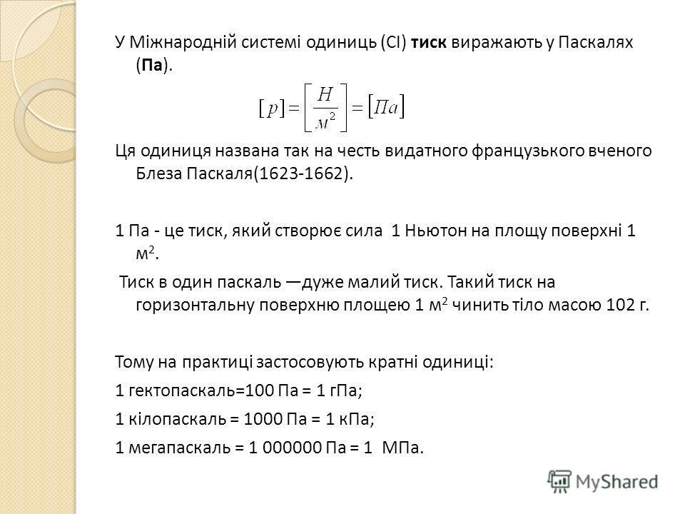 У Міжнародній системі одиниць (СІ) диск виражають у Паскалях (Па). Ця одиниця названа так на честь видатного французского ученого Блеза Паскаля(1623-1662). 1 Па - це диск, який створює сила 1 Ньютон на площу поверхні 1 м 2. Тиск в один паскаль даже м