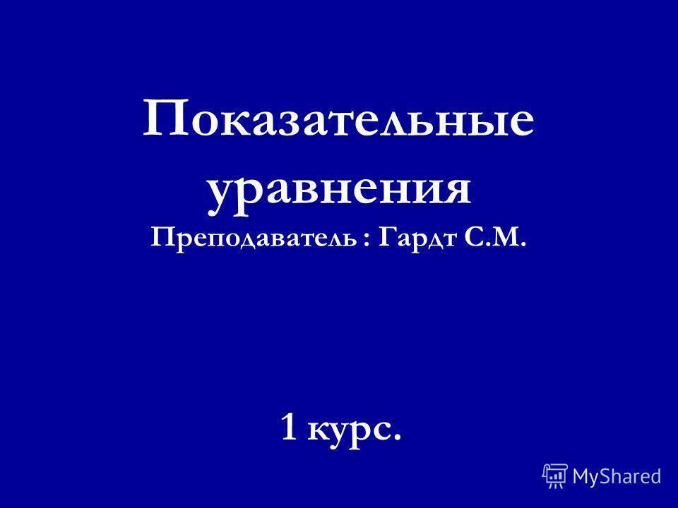 Показательные уравнения Преподаватель : Гардт С.М. 1 курс.
