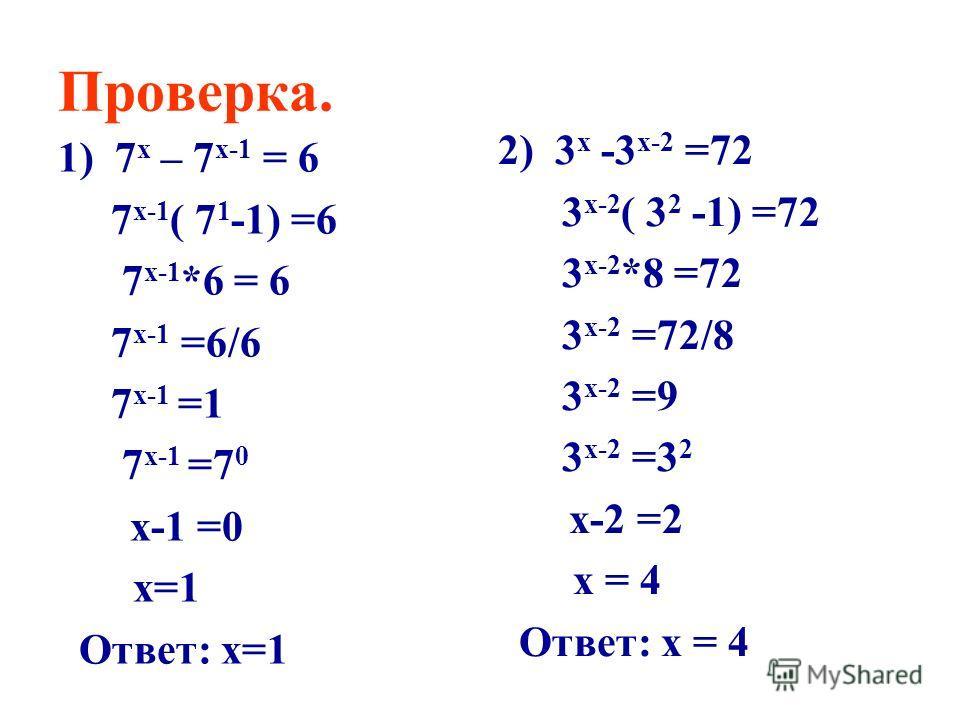 Проверка. 1) 7 х – 7 х-1 = 6 7 х-1 ( 7 1 -1) =6 7 х-1 *6 = 6 7 х-1 =6/6 7 х-1 =1 7 х-1 =7 0 х-1 =0 х=1 Ответ: х=1 2) 3 х -3 х-2 =72 3 х-2 ( 3 2 -1) =72 3 х-2 *8 =72 3 х-2 =72/8 3 х-2 =9 3 х-2 =3 2 х-2 =2 х = 4 Ответ: х = 4