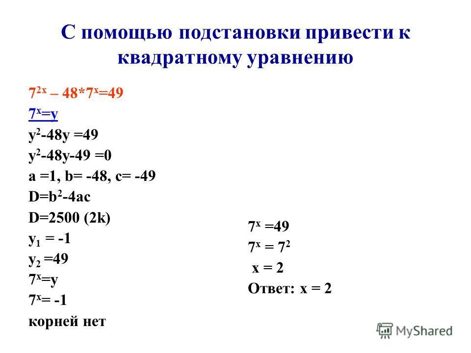 С помощью подстановки привести к квадратному уравнению 7 2 х – 48*7 х =49 7 х =у у 2 -48 у =49 у 2 -48 у-49 =0 а =1, b= -48, с= -49 D=b 2 -4ac D=2500 (2k) у 1 = -1 у 2 =49 7 х =у 7 х = -1 корней нет 7 х =49 7 х = 7 2 х = 2 Ответ: х = 2
