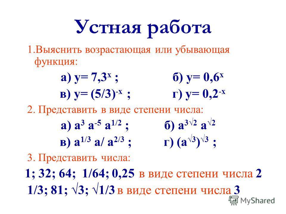 Устная работа 1. Выяснить возрастающая или убывающая функция: а) у= 7,3 х ; б) у= 0,6 х в) у= (5/3) -х ; г) у= 0,2 -х 2. Представить в виде степени числа: а) а 3 а -5 а 1/2 ; б) а 32 а 2 в) а 1/3 а/ а 2/3 ; г) (а 3 )3 ; 3. Представить числа: 1; 32; 6