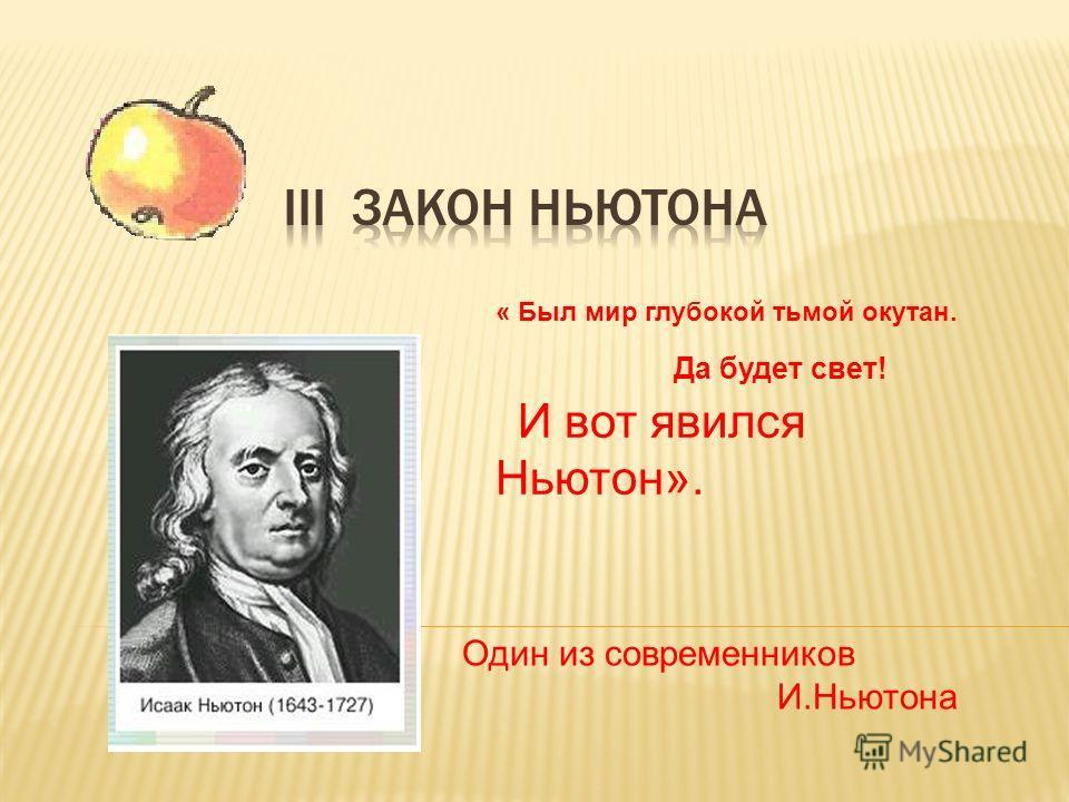 Один из современников И.Ньютона « Был мир глубокой тьмой окутан. Да будет свет! И вот явился Ньютон».