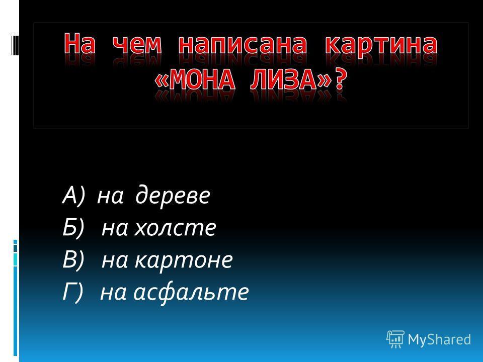 А) на дереве Б) на холсте В) на картоне Г) на асфальте