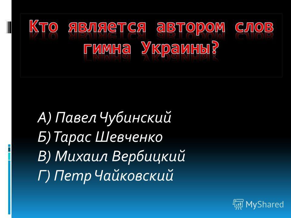 А) Павел Чубинский Б) Тарас Шевченко В) Михаил Вербицкий Г) Петр Чайковский