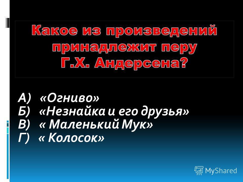 А) «Огниво» Б) «Незнайка и его друзья» В) « Маленький Мук» Г) « Колосок»