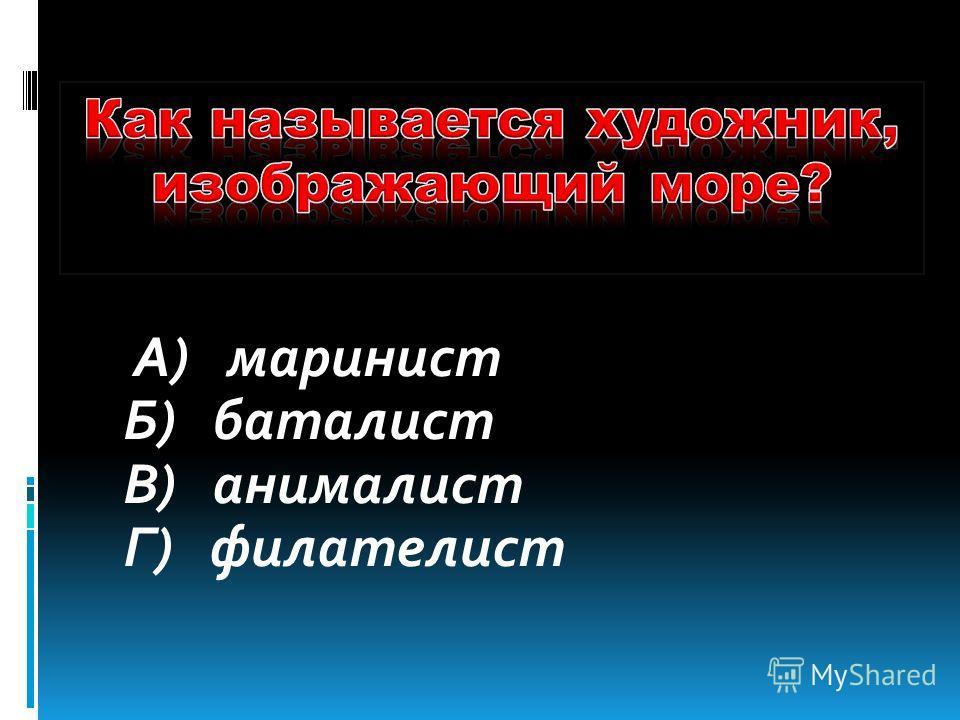 А) маринист Б) баталист В) анималист Г) филателист