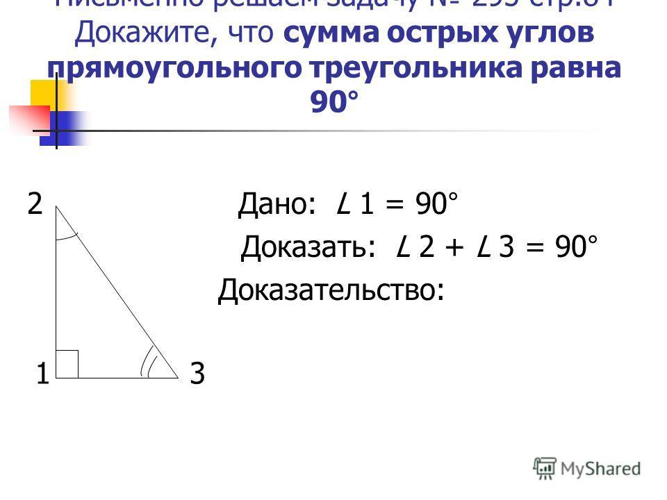 Письменно решаем задачу 295 стр.84 Докажите, что сумма острых углов прямоугольного треугольника равна 90° 2 Дано: L 1 = 90° Доказать: L 2 + L 3 = 90° Доказательство: 1 3