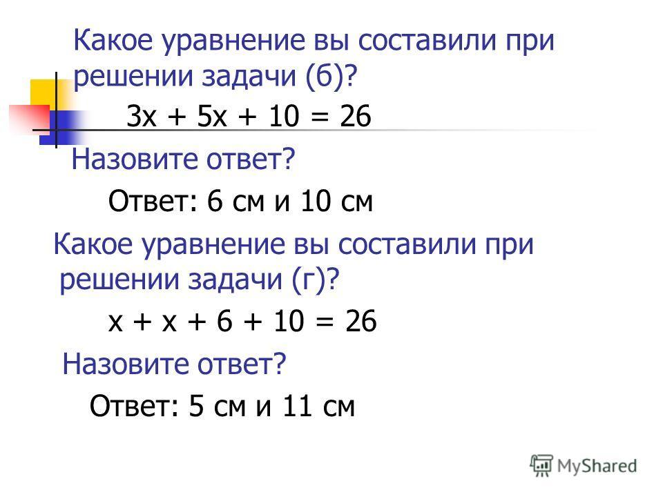 Какое уравнение вы составили при решении задачи (б)? 3 х + 5 х + 10 = 26 Назовите ответ? Ответ: 6 см и 10 см Какое уравнение вы составили при решении задачи (г)? х + х + 6 + 10 = 26 Назовите ответ? Ответ: 5 см и 11 см