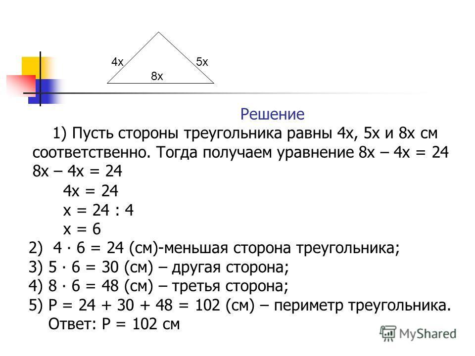 Решение 1) Пусть стороны треугольника равны 4 х, 5 х и 8 х см соответственно. Тогда получаем уравнение 8 х – 4 х = 24 8 х – 4 х = 24 4 х = 24 х = 24 : 4 х = 6 2) 4 6 = 24 (см)-меньшая сторона треугольника; 3) 5 6 = 30 (см) – другая сторона; 4) 8 6 =