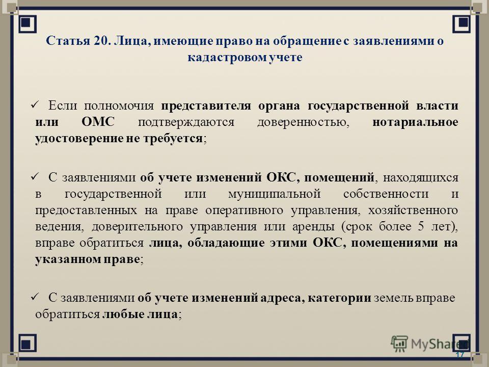 Статья 20. Лица, имеющие право на обращение с заявлениями о кадастровом учете Если полномочия представителя органа государственной власти или ОМС подтверждаются доверенностью, нотариальное удостоверение не требуется; С заявлениями об учете изменений
