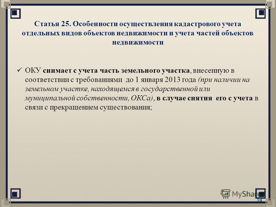 Статья 25. Особенности осуществления кадастрового учета отдельных видов объектов недвижимости и учета частей объектов недвижимости 24 ОКУ снимает с учета часть земельного участка, внесенную в соответствии с требованиями до 1 января 2013 года (при нал