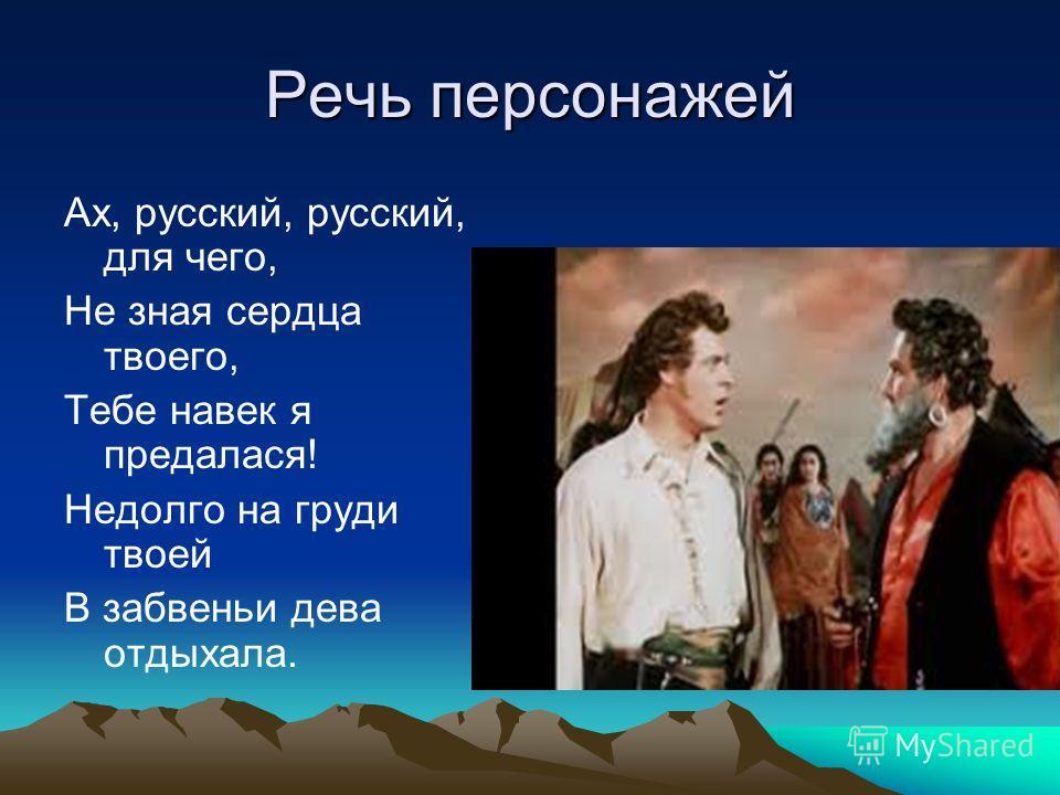 Речь персонажей Ах, русский, русский, для чего, Не зная сердца твоего, Тебе навек я предался! Недолго на груди твоей В забвении дева отдыхала.