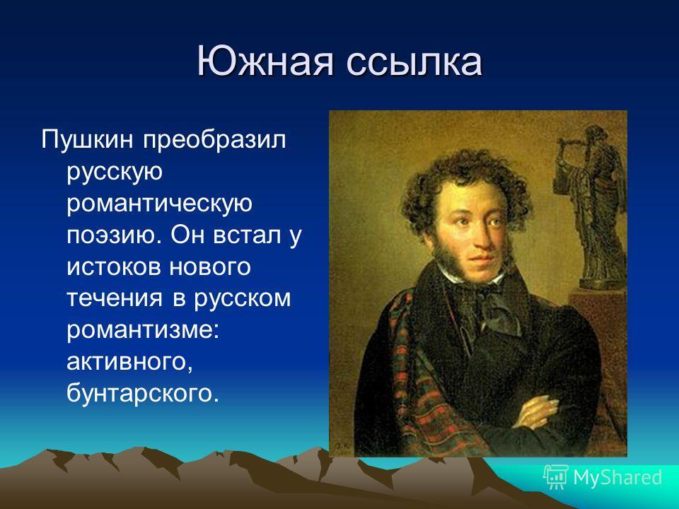 Южная ссылка Пушкин преобразил русскую романтическую поэзию. Он встал у истоков нового течения в русском романтизме: активного, бунтарского.