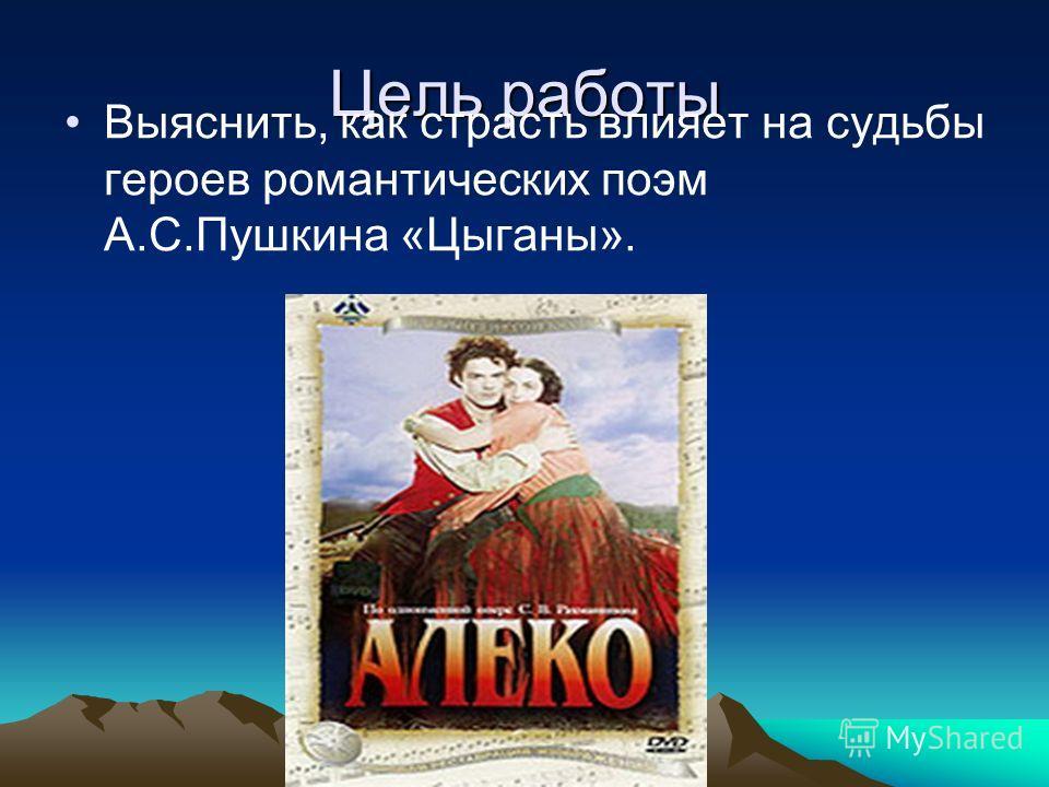 Цель работы Выяснить, как страсть влияет на судьбы героев романтических поэм А.С.Пушкина «Цыганы».
