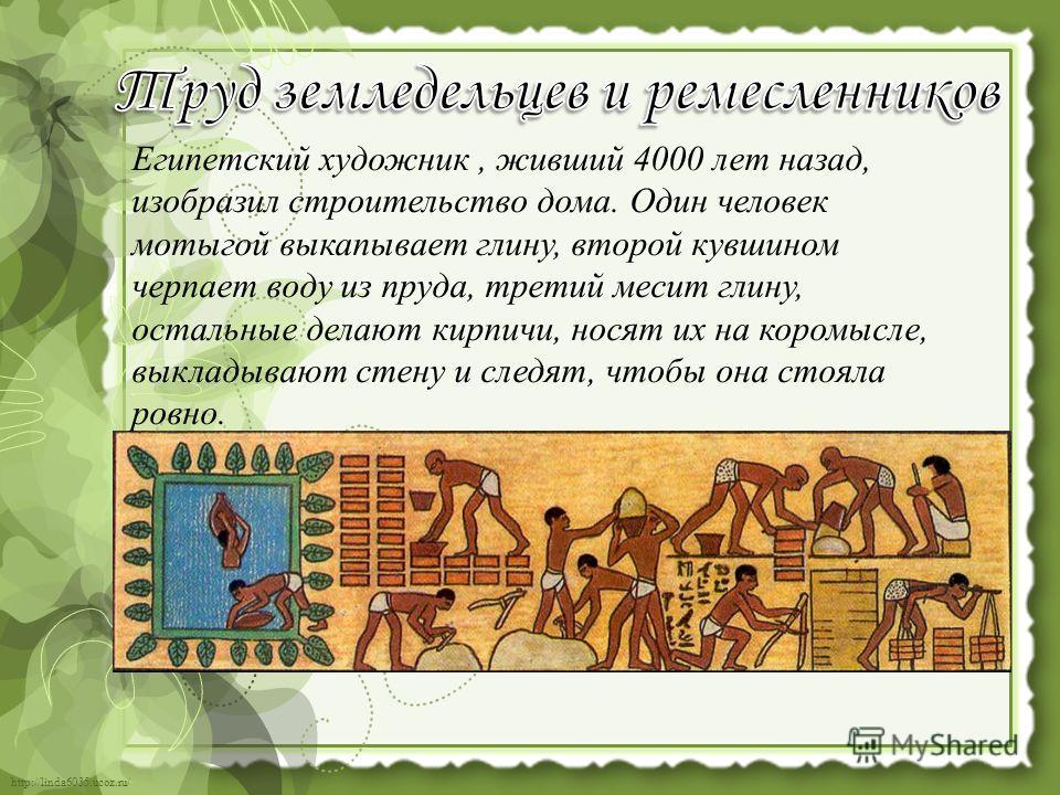 http://linda6035.ucoz.ru/ Египетский художник, живший 4000 лет назад, изобразил строительство дома. Один человек мотыгой выкапывает глину, второй кувшином черпает воду из пруда, третий месит глину, остальные делают кирпичи, носят их на коромысле, вык