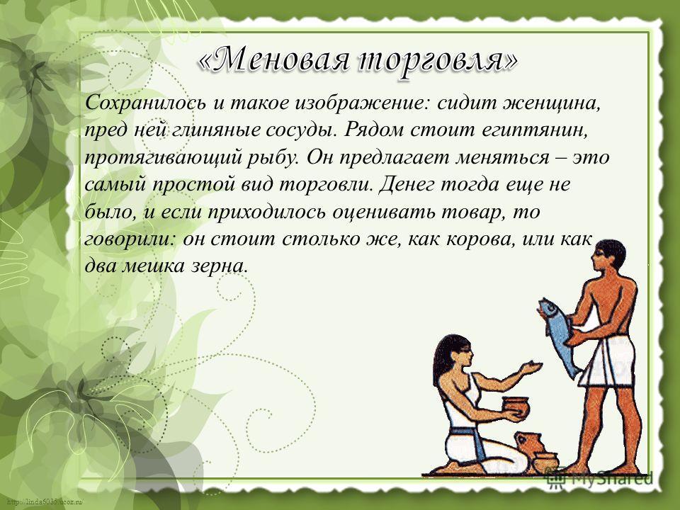 http://linda6035.ucoz.ru/ Сохранилось и такое изображение: сидит женщина, пред ней глиняные сосуды. Рядом стоит египтянин, протягивающий рыбу. Он предлагает меняться – это самый простой вид торговли. Денег тогда еще не было, и если приходилось оценив
