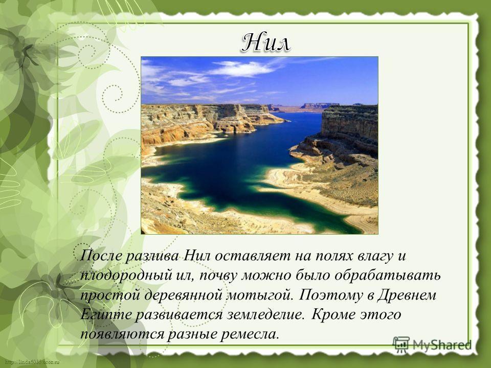 http://linda6035.ucoz.ru/ После разлива Нил оставляет на полях влагу и плодородный ил, почву можно было обрабатывать простой деревянной мотыгой. Поэтому в Древнем Египте развивается земледелие. Кроме этого появляются разные ремесла.