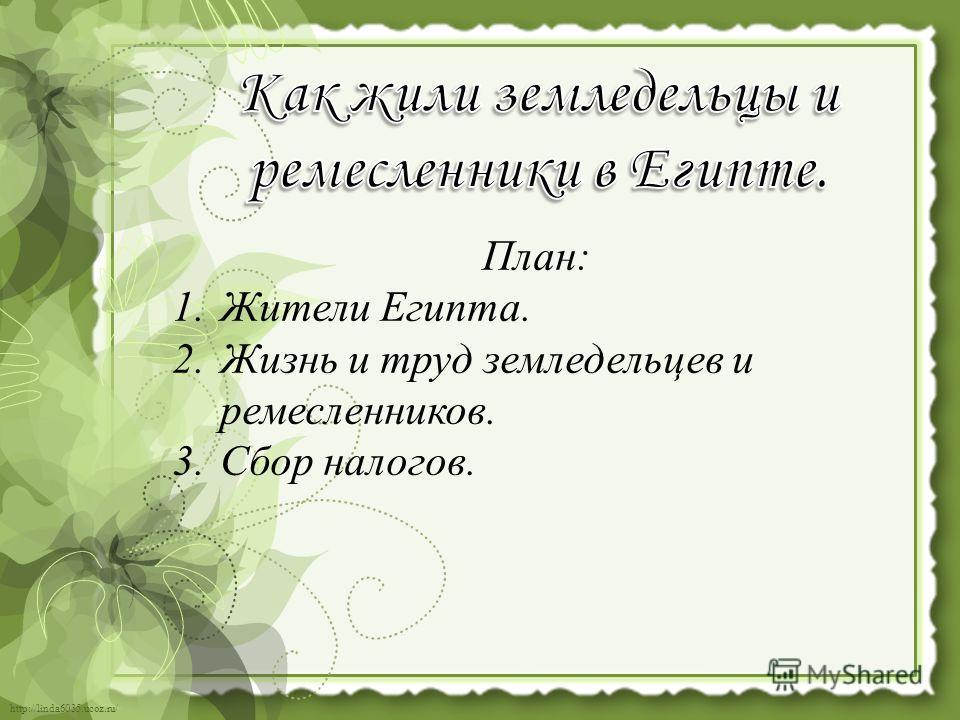 http://linda6035.ucoz.ru/ План: 1. Жители Египта. 2. Жизнь и труд земледельцев и ремесленников. 3. Сбор налогов.