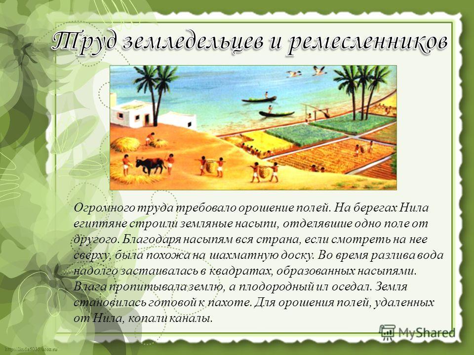 http://linda6035.ucoz.ru/ Огромного труда требовало орошение полей. На берегах Нила египтяне строили земляные насыпи, отделявшие одно поле от другого. Благодаря насыпям вся страна, если смотреть на нее сверху, была похожа на шахматную доску. Во время
