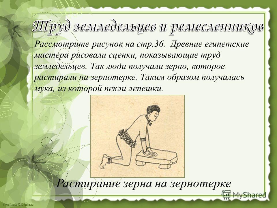 http://linda6035.ucoz.ru/ Рассмотрите рисунок на стр.36. Древние египетские мастера рисовали сценки, показывающие труд земледельцев. Так люди получали зерно, которое растирали на зернотерке. Таким образом получалась мука, из которой пекли лепешки. Ра