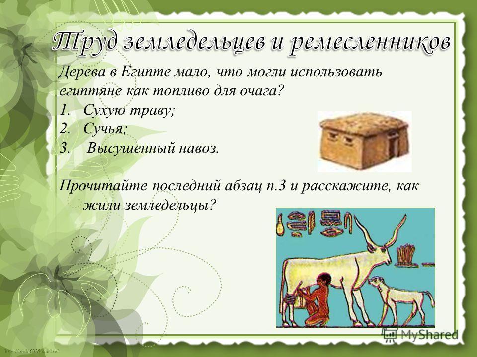 http://linda6035.ucoz.ru/ Дерева в Египте мало, что могли использовать египтяне как топливо для очага? 1. Сухую траву; 2.Сучья; 3. Высушенный навоз. Прочитайте последний абзац п.3 и расскажите, как жили земледельцы?