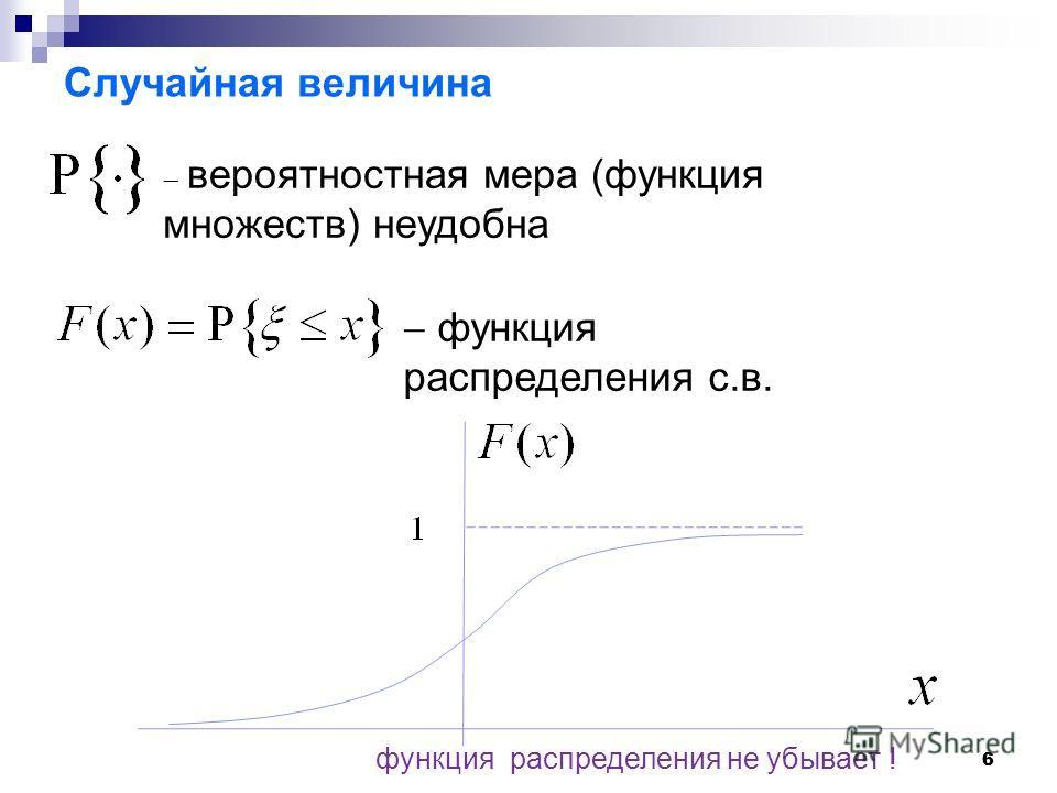 66 Случайная величина вероятностная мера (функция множеств) неудобна функция распределения с.в. функция распределения не убывает !