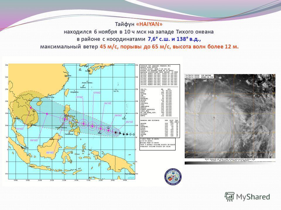 Тайфун «HAIYAN» находился 6 ноября в 10 ч мск на западе Тихого океана в районе с координатами 7,6° с.ш. и 138° в.д., максимальный ветер 45 м/с, порывы до 65 м/с, высота волн более 12 м.
