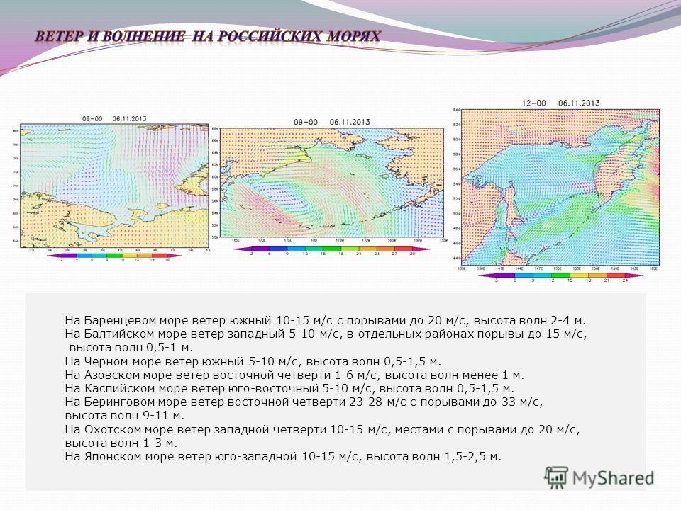 На Баренцевом море На Балтийском море На Черном море На Азовском море На Каспийском море На Беринговом море На Охотском море На Японском море На Баренцевом море ветер южный 10-15 м/с с порывами до 20 м/с, высота волн 2-4 м. На Балтийском море ветер з