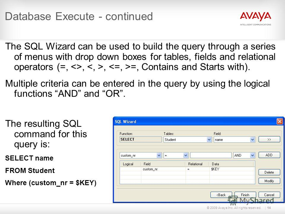 © 2009 Avaya Inc. All rights reserved.14 Database Execute - continued The SQL Wizard can be used to build the query through a series of menus with drop down boxes for tables, fields and relational operators (=, ,, =, Contains and Starts with). Multip