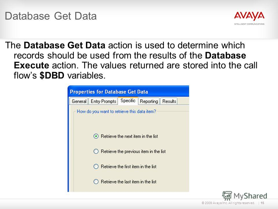 © 2009 Avaya Inc. All rights reserved.15 Database Get Data The Database Get Data action is used to determine which records should be used from the results of the Database Execute action. The values returned are stored into the call flows $DBD variabl