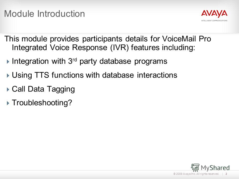 © 2009 Avaya Inc. All rights reserved.2 Module Introduction This module provides participants details for VoiceMail Pro Integrated Voice Response (IVR) features including: Integration with 3 rd party database programs Using TTS functions with databas