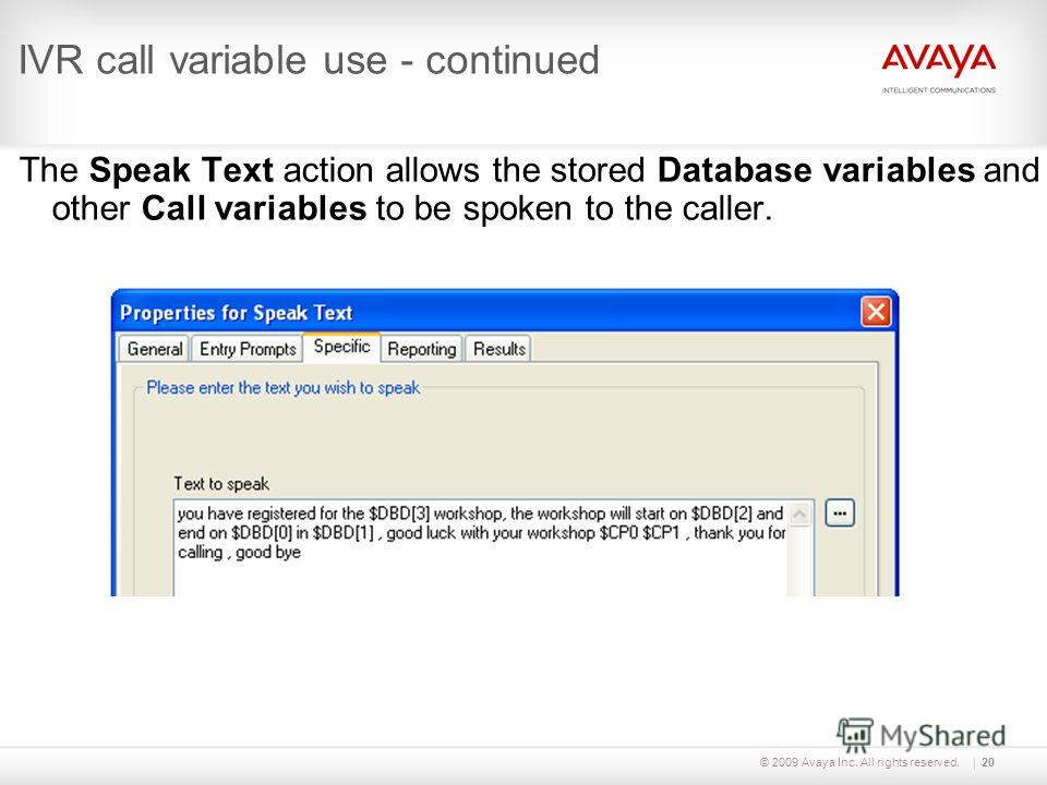 © 2009 Avaya Inc. All rights reserved.20 IVR call variable use - continued The Speak Text action allows the stored Database variables and other Call variables to be spoken to the caller.