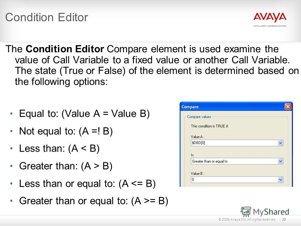 © 2009 Avaya Inc. All rights reserved.22 Condition Editor The Condition Editor Compare element is used examine the value of Call Variable to a fixed value or another Call Variable. The state (True or False) of the element is determined based on the f
