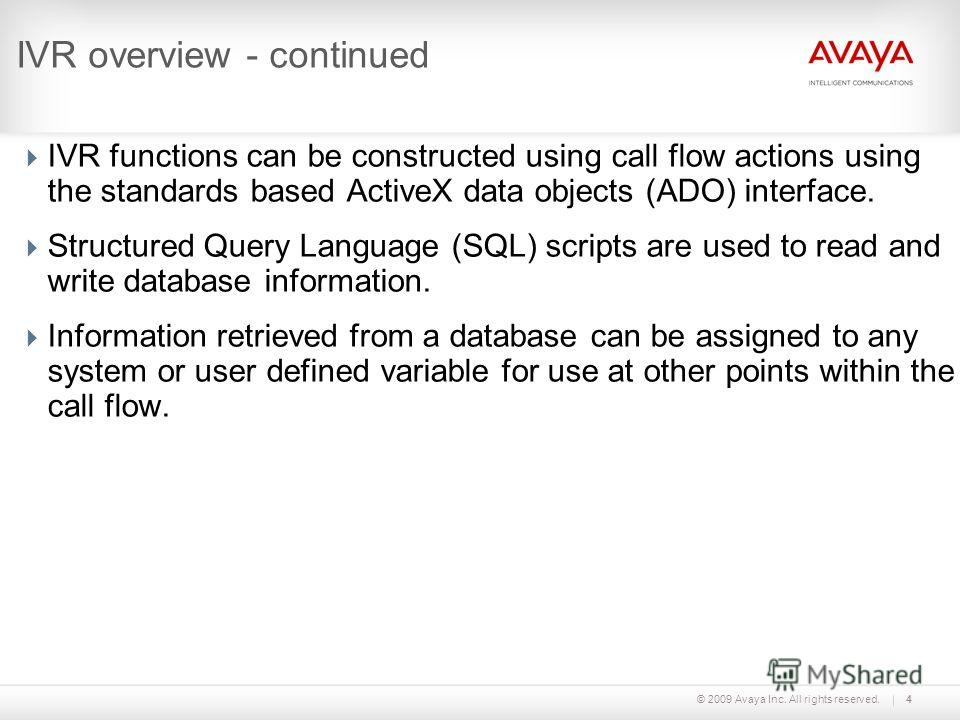 © 2009 Avaya Inc. All rights reserved.4 IVR overview - continued IVR functions can be constructed using call flow actions using the standards based ActiveX data objects (ADO) interface. Structured Query Language (SQL) scripts are used to read and wri