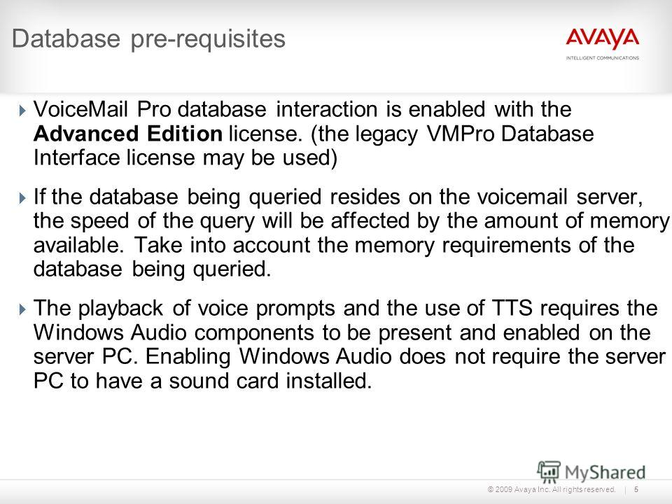 © 2009 Avaya Inc. All rights reserved.5 Database pre-requisites VoiceMail Pro database interaction is enabled with the Advanced Edition license. (the legacy VMPro Database Interface license may be used) If the database being queried resides on the vo