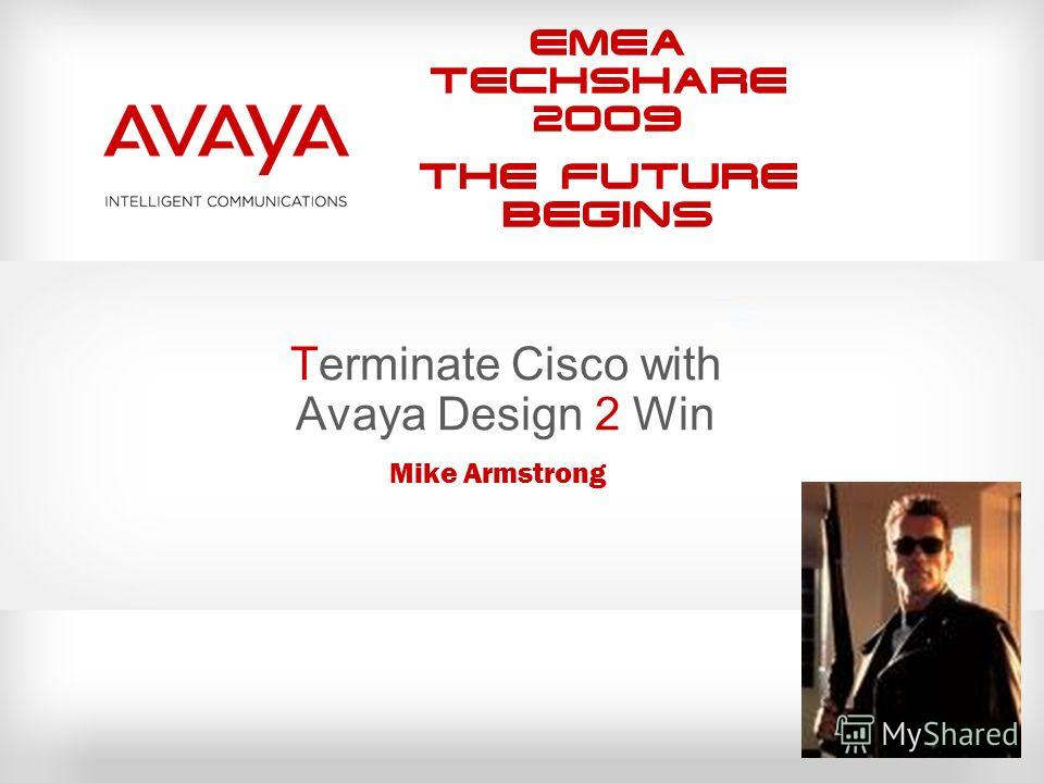 EMEA Techshare 2009 The Future Begins Terminate Cisco with Avaya Design 2 Win Mike Armstrong