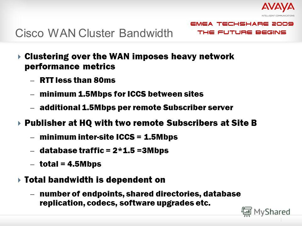 EMEA Techshare 2009 The Future Begins Clustering over the WAN imposes heavy network performance metrics – RTT less than 80ms – minimum 1.5Mbps for ICCS between sites – additional 1.5Mbps per remote Subscriber server Publisher at HQ with two remote Su