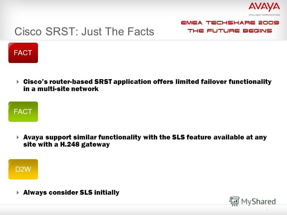 EMEA Techshare 2009 The Future Begins Ciscos router-based SRST application offers limited failover functionality in a multi-site network Avaya support similar functionality with the SLS feature available at any site with a H.248 gateway Always consid