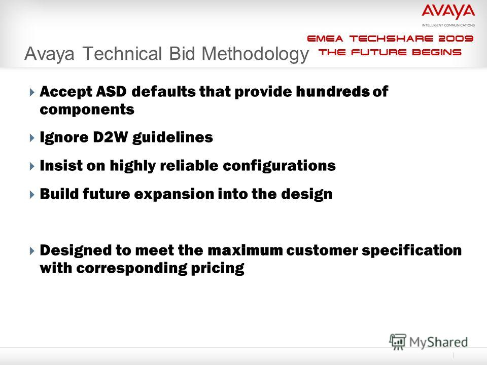 EMEA Techshare 2009 The Future Begins Avaya Technical Bid Methodology Accept ASD defaults that provide hundreds of components Ignore D2W guidelines Insist on highly reliable configurations Build future expansion into the design Designed to meet the m