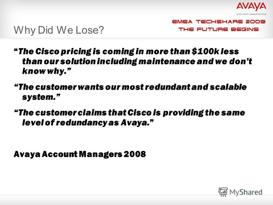 EMEA Techshare 2009 The Future Begins Why Did We Lose? The Cisco pricing is coming in more than $100k less than our solution including maintenance and we dont know why. The customer wants our most redundant and scalable system. The customer claims th