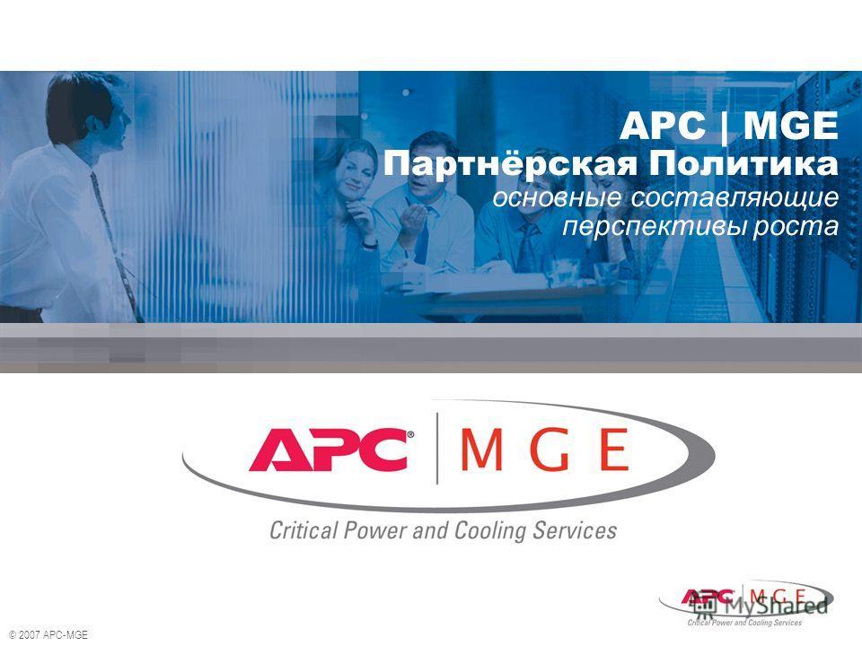 © 2007 APC-MGE APC | MGE Партнёрская Политика основные составляющие перспективы роста