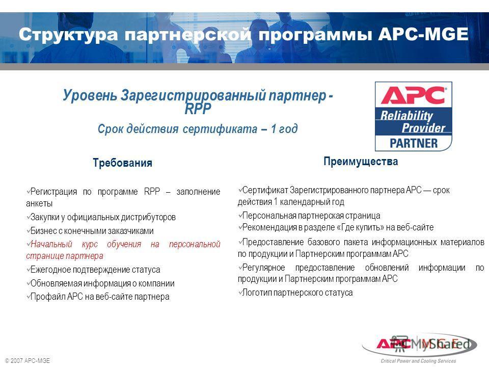 © 2007 APC-MGE Требования Регистрация по программе RPP – заполнение анкеты Закупки у официальных дистрибуторов Бизнес с конечными заказчиками Начальный курс обучения на персональной странице партнера Ежегодное подтверждение статуса Обновляемая информ