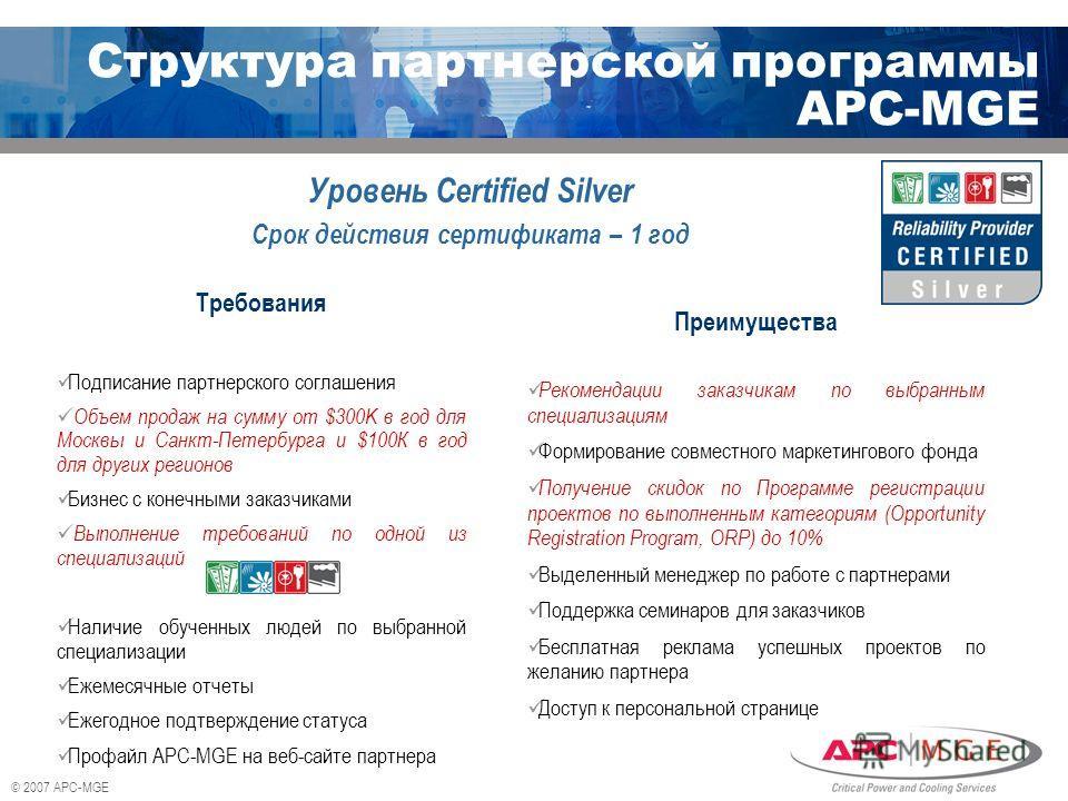© 2007 APC-MGE Уровень Certified Silver Срок действия сертификата – 1 год Преимущества Рекомендации заказчикам по выбранным специализациям Формирование совместного маркетингового фонда Получение скидок по Программе регистрации проектов по выполненным