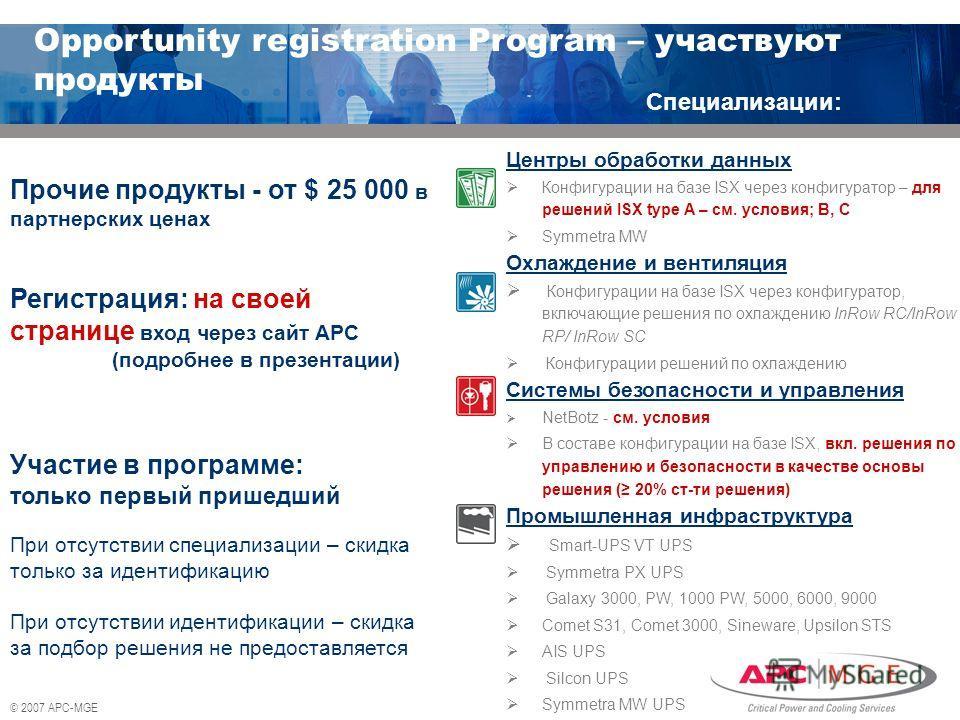 © 2007 APC-MGE Прочие продукты - от $ 25 000 в партнерских ценах Регистрация: на своей странице вход через сайт APC (подробнее в презентации) Участие в программе: только первый пришедший При отсутствии специализации – скидка только за идентификацию П