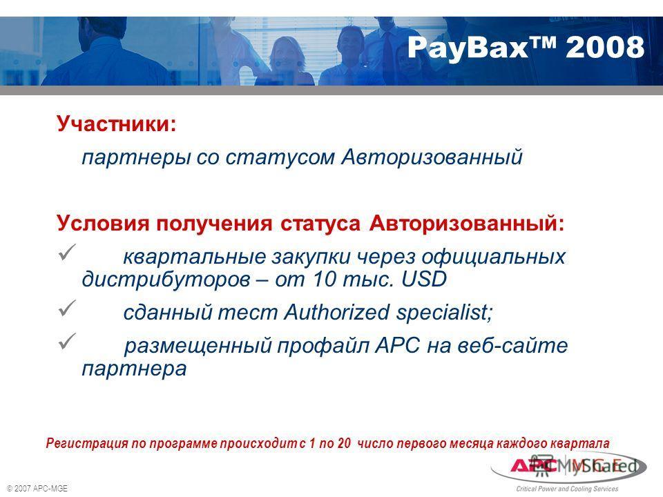 © 2007 APC-MGE PayBax 2008 Участники: партнеры со статусом Авторизованный Условия получения статуса Авторизованный: квартальные закупки через официальных дистрибуторов – от 10 тыс. USD сданный тест Authorized specialist; размещенный профайл АРС на ве