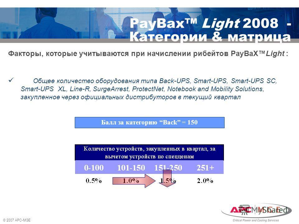 © 2007 APC-MGE PayBax Light 2008 - Категории & матрица Факторы, которые учитываются при начислении рибейтов PayBaXLight : Общее количество оборудования типа Back-UPS, Smart-UPS, Smart-UPS SC, Smart-UPS XL, Line-R, SurgeArrest, ProtectNet, Notebook an