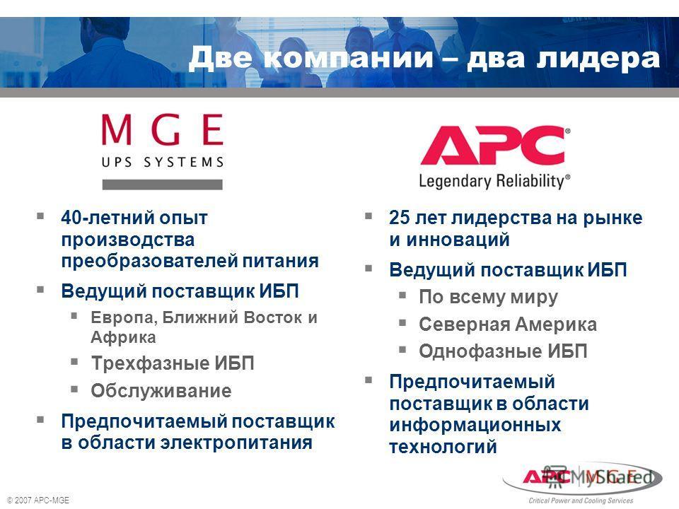 © 2007 APC-MGE Две компании – два лидера 40-летний опыт производства преобразователей питания Ведущий поставщик ИБП Европа, Ближний Восток и Африка Трехфазные ИБП Обслуживание Предпочитаемый поставщик в области электропитания 25 лет лидерства на рынк